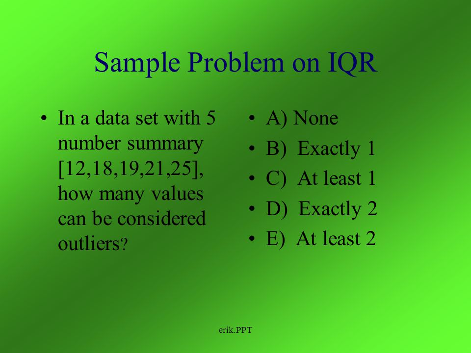 Sample Problem on IQR In a data set with 5 number summary [12,18,19,21,25], how many values can be considered outliers